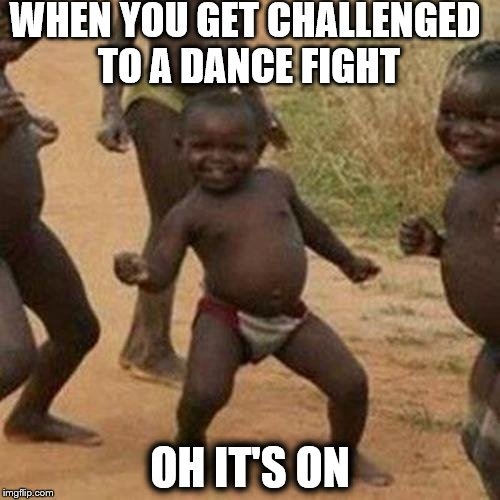 Third World Success Kid Meme | WHEN YOU GET CHALLENGED TO A DANCE FIGHT OH IT'S ON | image tagged in memes,third world success kid | made w/ Imgflip meme maker