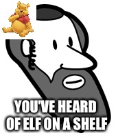 Pooh on a jew | YOU'VE HEARD OF ELF ON A SHELF | image tagged in winnie the pooh,jew,elf | made w/ Imgflip meme maker