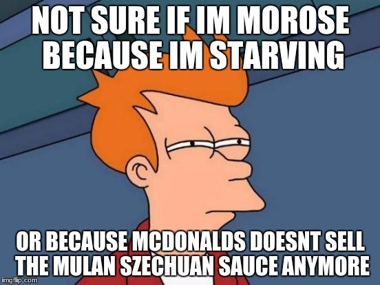 Futurama Fry Meme | NOT SURE IF IM MOROSE BECAUSE IM STARVING OR BECAUSE MCDONALDS DOESNT SELL THE MULAN SZECHUAN SAUCE ANYMORE | image tagged in memes,futurama fry | made w/ Imgflip meme maker