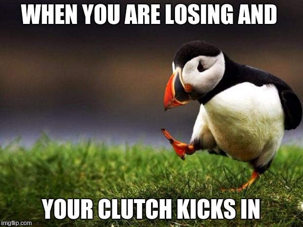 Unpopular Opinion Puffin Meme | WHEN YOU ARE LOSING AND YOUR CLUTCH KICKS IN | image tagged in memes,unpopular opinion puffin | made w/ Imgflip meme maker
