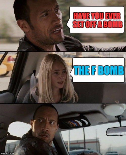 The Rock Driving Meme | HAVE YOU EVER SET OFF A BOMB THE F BOMB | image tagged in memes,the rock driving | made w/ Imgflip meme maker