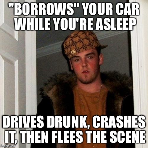 "Scumbag Steve Meme | ""BORROWS"" YOUR CAR WHILE YOU'RE ASLEEP DRIVES DRUNK, CRASHES IT, THEN FLEES THE SCENE 