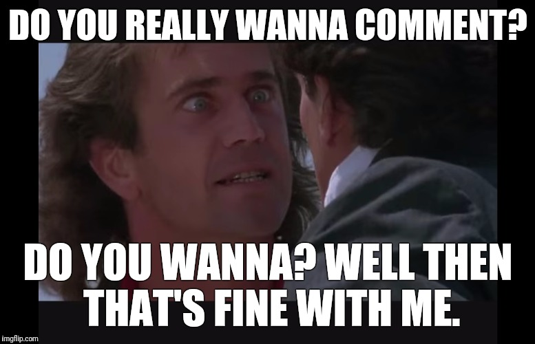 Angry Mel | DO YOU REALLY WANNA COMMENT? DO YOU WANNA? WELL THEN THAT'S FINE WITH ME. | image tagged in martin riggs,comments,mel gibson | made w/ Imgflip meme maker
