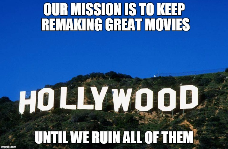 Scumbag Hollywood | OUR MISSION IS TO KEEP REMAKING GREAT MOVIES UNTIL WE RUIN ALL OF THEM | image tagged in scumbag hollywood | made w/ Imgflip meme maker