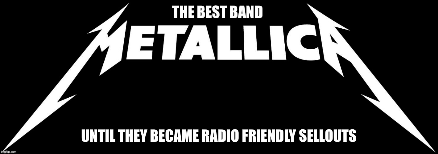 THE BEST BAND UNTIL THEY BECAME RADIO FRIENDLY SELLOUTS | image tagged in memes,metallica | made w/ Imgflip meme maker