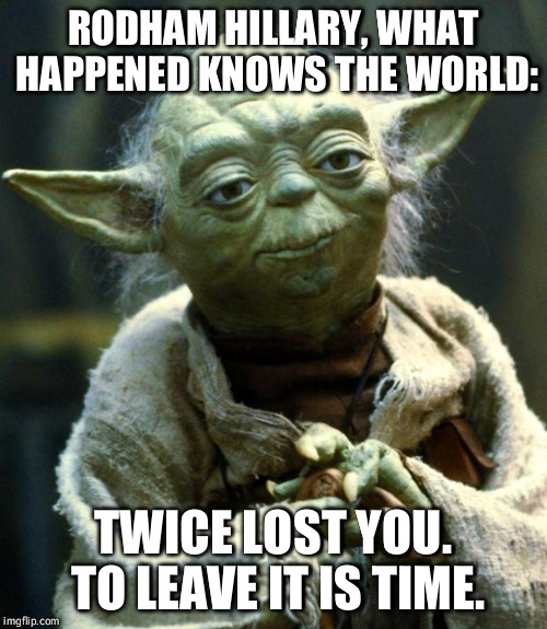 Star Wars Yoda Meme | RODHAM HILLARY, WHAT HAPPENED KNOWS THE WORLD: TWICE LOST YOU. TO LEAVE IT IS TIME. | image tagged in memes,star wars yoda,what happened,hillary clinton,lost,funny | made w/ Imgflip meme maker
