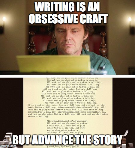 ShiningType Writer | WRITING IS AN OBSESSIVE CRAFT BUT ADVANCE THE STORY | image tagged in shiningtype writer | made w/ Imgflip meme maker