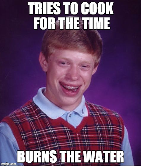 Bad Luck Brian cooking | TRIES TO COOK FOR THE TIME BURNS THE WATER | image tagged in memes,bad luck brian,cooking | made w/ Imgflip meme maker