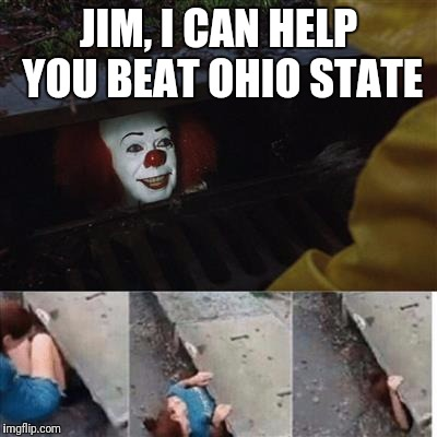 pennywise in sewer | JIM, I CAN HELP YOU BEAT OHIO STATE | image tagged in pennywise in sewer | made w/ Imgflip meme maker