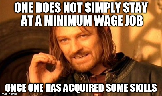 One Does Not Simply Meme | ONE DOES NOT SIMPLY STAY AT A MINIMUM WAGE JOB ONCE ONE HAS ACQUIRED SOME SKILLS | image tagged in memes,one does not simply | made w/ Imgflip meme maker
