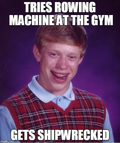 Bad Luck Brian rowing machine | TRIES ROWING MACHINE AT THE GYM GETS SHIPWRECKED | image tagged in memes,bad luck brian,gym | made w/ Imgflip meme maker