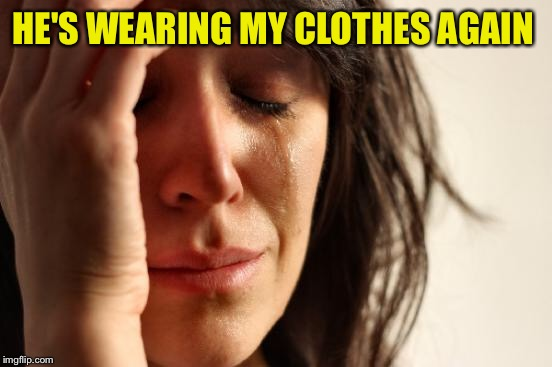 First World Problems Meme | HE'S WEARING MY CLOTHES AGAIN | image tagged in memes,first world problems | made w/ Imgflip meme maker