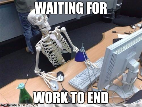 Waiting skeleton | WAITING FOR WORK TO END | image tagged in waiting skeleton | made w/ Imgflip meme maker