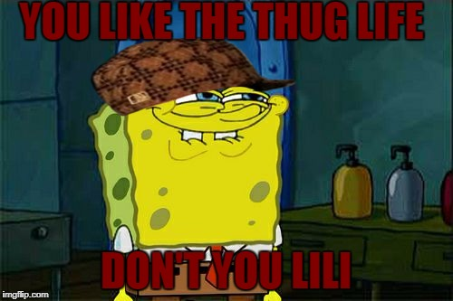 Dont You Squidward Meme | YOU LIKE THE THUG LIFE DON'T YOU LILI | image tagged in memes,dont you squidward,scumbag | made w/ Imgflip meme maker