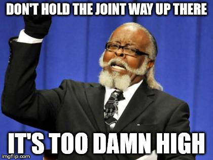 Too Damn High Meme | DON'T HOLD THE JOINT WAY UP THERE IT'S TOO DAMN HIGH | image tagged in memes,too damn high | made w/ Imgflip meme maker