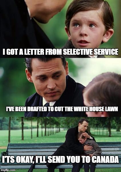 Finding Neverland Meme | I GOT A LETTER FROM SELECTIVE SERVICE I'VE BEEN DRAFTED TO CUT THE WHITE HOUSE LAWN I'TS OKAY, I'LL SEND YOU TO CANADA | image tagged in memes,finding neverland | made w/ Imgflip meme maker