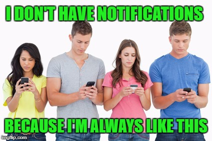 I DON'T HAVE NOTIFICATIONS BECAUSE I'M ALWAYS LIKE THIS | made w/ Imgflip meme maker