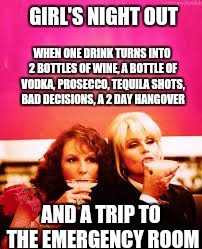 GIRL'S NIGHT OUT WHEN ONE DRINK TURNS INTO 2 BOTTLES OF WINE, A BOTTLE OF VODKA, PROSECCO, TEQUILA SHOTS, BAD DECISIONS, A 2 DAY HANGOVER AN | image tagged in girls night out | made w/ Imgflip meme maker