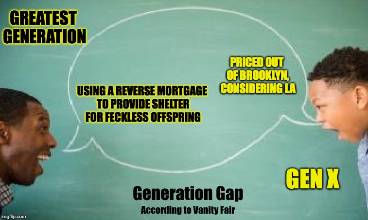 Current Living Situation | GREATEST GENERATION GEN X PRICED OUT OF BROOKLYN, CONSIDERING LA USING A REVERSE MORTGAGE TO PROVIDE SHELTER FOR FECKLESS OFFSPRING | image tagged in vanity fair gen gap | made w/ Imgflip meme maker