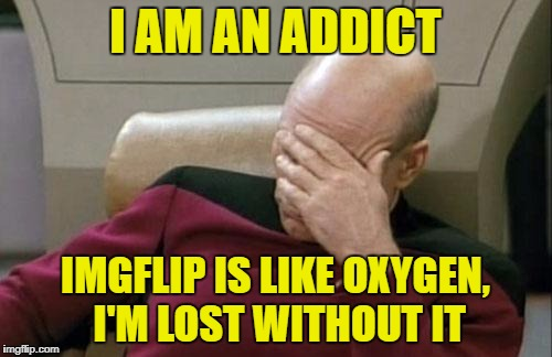 Captain Picard Facepalm Meme | I AM AN ADDICT IMGFLIP IS LIKE OXYGEN, I'M LOST WITHOUT IT | image tagged in memes,captain picard facepalm | made w/ Imgflip meme maker