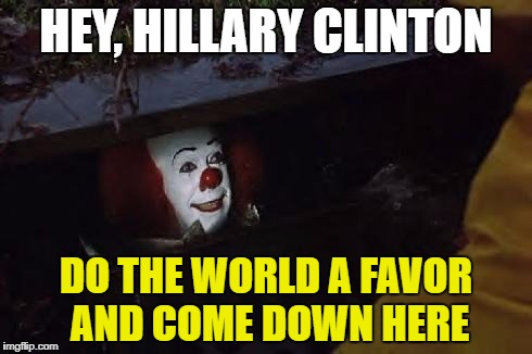 The Only Time I Rooted for Pennywise | HEY, HILLARY CLINTON DO THE WORLD A FAVOR AND COME DOWN HERE | image tagged in pennywise,hillary clinton 2016,political meme,funny memes | made w/ Imgflip meme maker