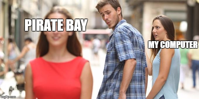 Distracted Boyfriend Meme | PIRATE BAY MY COMPUTER | image tagged in man looking at other woman | made w/ Imgflip meme maker