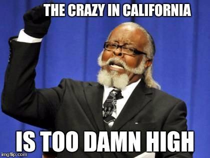 Too Damn High Meme | THE CRAZY IN CALIFORNIA IS TOO DAMN HIGH | image tagged in memes,too damn high | made w/ Imgflip meme maker