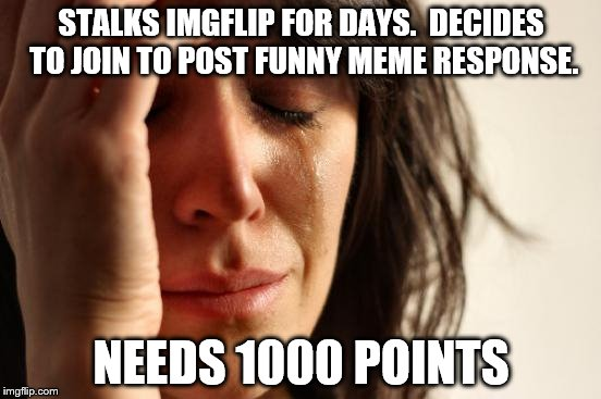 First World Problems Meme | STALKS IMGFLIP FOR DAYS.  DECIDES TO JOIN TO POST FUNNY MEME RESPONSE. NEEDS 1000 POINTS | image tagged in memes,first world problems | made w/ Imgflip meme maker