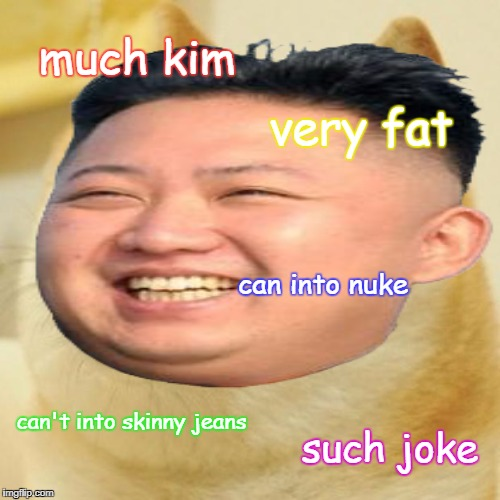 Kim Jong Doge | much kim very fat can into nuke can't into skinny jeans such joke | image tagged in doge,kim jong un,north korea,some weird ideas | made w/ Imgflip meme maker