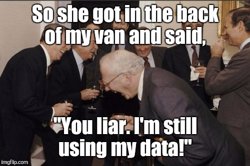 "Laughing Men In Suits Meme | So she got in the back of my van and said, ""You liar. I'm still using my data!"" 