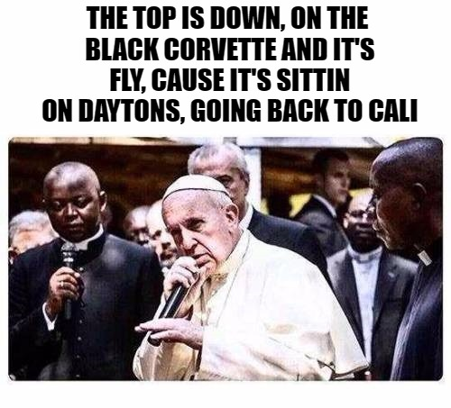 rapping pope | THE TOP IS DOWN, ON THE BLACK CORVETTE AND IT'S FLY, CAUSE IT'S SITTIN ON DAYTONS, GOING BACK TO CALI | image tagged in pope,memes,template | made w/ Imgflip meme maker