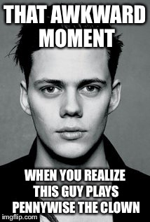 I can now say I have a crush on a horror movie clown. Lovely. | THAT AWKWARD MOMENT WHEN YOU REALIZE THIS GUY PLAYS PENNYWISE THE CLOWN | image tagged in stephen king's it,it 2017,bill skarsgard,memes,funny | made w/ Imgflip meme maker