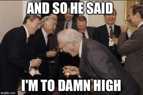 Laughing Men In Suits Meme | AND SO HE SAID I'M TO DAMN HIGH | image tagged in memes,laughing men in suits | made w/ Imgflip meme maker