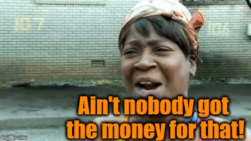 Aint Nobody Got Time For That Meme | Ain't nobody got the money for that! | image tagged in memes,aint nobody got time for that | made w/ Imgflip meme maker