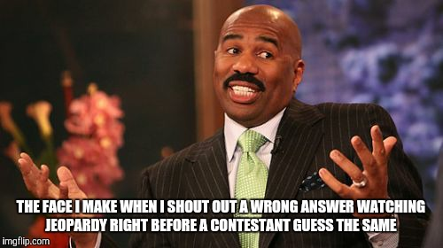 Steve Harvey Meme | THE FACE I MAKE WHEN I SHOUT OUT A WRONG ANSWER WATCHING JEOPARDY RIGHT BEFORE A CONTESTANT GUESS THE SAME | image tagged in memes,steve harvey | made w/ Imgflip meme maker