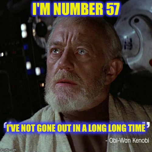 I'M NUMBER 57 I'VE NOT GONE OUT IN A LONG LONG TIME | image tagged in obi wan | made w/ Imgflip meme maker
