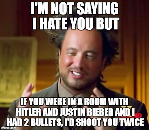 Ancient Aliens Meme | I'M NOT SAYING I HATE YOU BUT IF YOU WERE IN A ROOM WITH HITLER AND JUSTIN BIEBER AND I HAD 2 BULLETS, I'D SHOOT YOU TWICE | image tagged in memes,ancient aliens | made w/ Imgflip meme maker