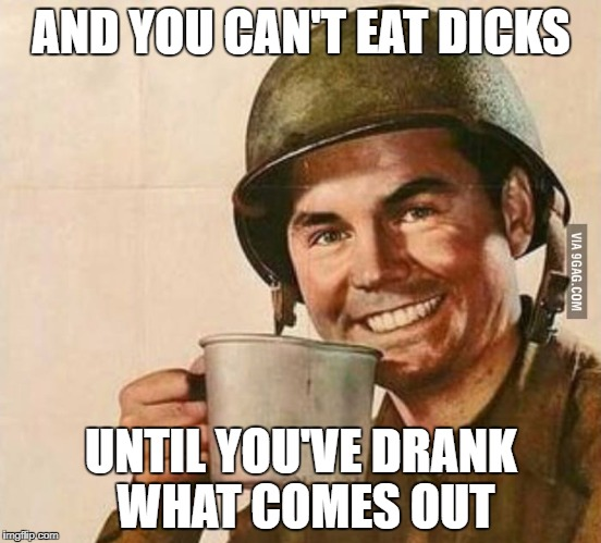 Sergeant Coffee | AND YOU CAN'T EAT DICKS UNTIL YOU'VE DRANK WHAT COMES OUT | image tagged in sergeant coffee | made w/ Imgflip meme maker