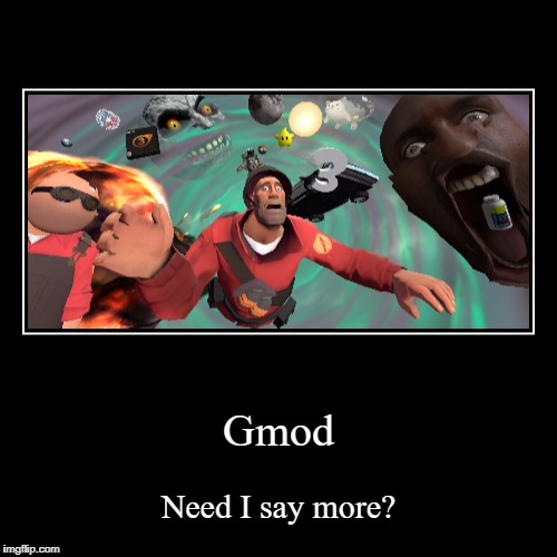 Gmod | Need I say more? | image tagged in funny,demotivationals | made w/ Imgflip demotivational maker