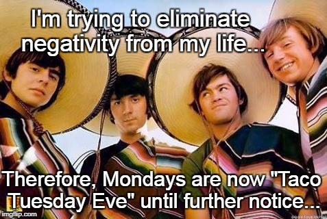 "Eliminate Negativity | I'm trying to eliminate negativity from my life... Therefore, Mondays are now ""Taco Tuesday Eve"" until further notice... 