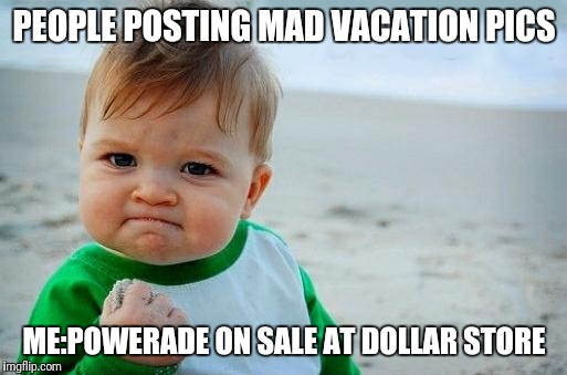 Yes Baby | PEOPLE POSTING MAD VACATION PICS ME:POWERADE ON SALE AT DOLLAR STORE | image tagged in yes baby | made w/ Imgflip meme maker