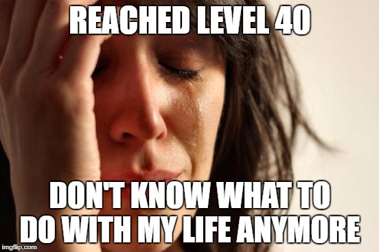 Reached level 40 in PokemonGo | REACHED LEVEL 40 DON'T KNOW WHAT TO DO WITH MY LIFE ANYMORE | image tagged in first world problems,team valor,team mystic,team instinct,pokemon go,pokemon | made w/ Imgflip meme maker