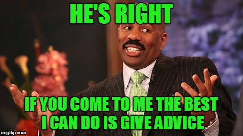 Steve Harvey Meme | HE'S RIGHT IF YOU COME TO ME THE BEST I CAN DO IS GIVE ADVICE | image tagged in memes,steve harvey | made w/ Imgflip meme maker