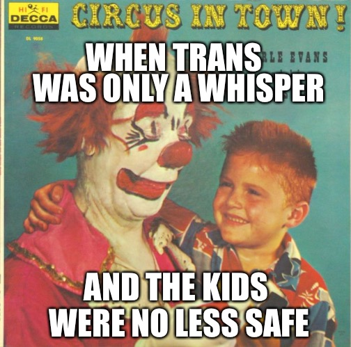 WHEN TRANS WAS ONLY A WHISPER AND THE KIDS WERE NO LESS SAFE | image tagged in clown circus album | made w/ Imgflip meme maker
