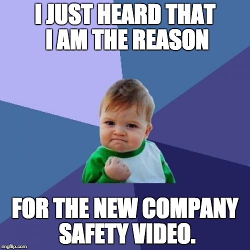 Success Kid Meme | I JUST HEARD THAT I AM THE REASON FOR THE NEW COMPANY SAFETY VIDEO. | image tagged in memes,success kid | made w/ Imgflip meme maker