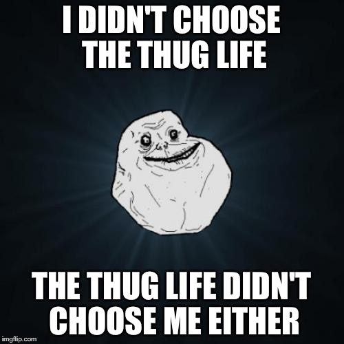 Thug life, aaaand now its gone! | I DIDN'T CHOOSE THE THUG LIFE THE THUG LIFE DIDN'T CHOOSE ME EITHER | image tagged in memes,forever alone | made w/ Imgflip meme maker
