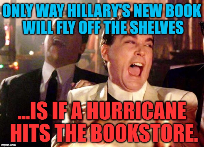 What Happened? | ONLY WAY HILLARY'S NEW BOOK WILL FLY OFF THE SHELVES ...IS IF A HURRICANE HITS THE BOOKSTORE. | image tagged in good fellas hilarious,politics,political meme,political,memes,hillary clinton | made w/ Imgflip meme maker