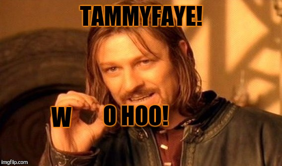 One Does Not Simply Meme | TAMMYFAYE! W O HOO! | image tagged in memes,one does not simply | made w/ Imgflip meme maker