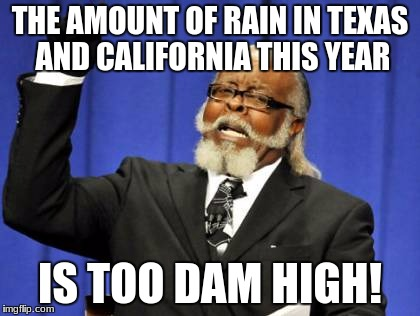 Droughts ending, Harvey hitting... It's too much. | THE AMOUNT OF RAIN IN TEXAS AND CALIFORNIA THIS YEAR IS TOO DAM HIGH! | image tagged in memes,too damn high,california,drought,hurricane harvey,texas | made w/ Imgflip meme maker