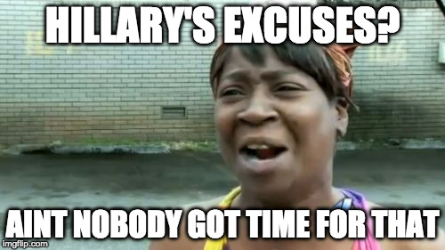 I don't. | HILLARY'S EXCUSES? AINT NOBODY GOT TIME FOR THAT | image tagged in memes,aint nobody got time for that,hillary clinton,donald trump,election,iwanttobebacon | made w/ Imgflip meme maker